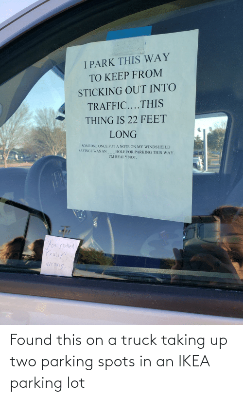 """saying: I PARK THIS WAY  TO KEEP FROM  STICKING OUT INTO  TRAFFIC....THIS  THING IS 22 FEET  LONG  SOMEONE ONCE PUT A NOTE ON MY WINDSHEILD  SAYING I WAS AN  HOLE FOR PARKING THIS WAY.  I'M REALY NOT.  You Spolled  reully""""!  wrang Found this on a truck taking up two parking spots in an IKEA parking lot"""