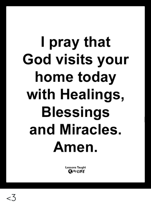 God, Life, and Memes: I pray that  God visits your  home today  with Healings,  Blessings  and Miracles.  Amen.  Lessons Taught  By LIFE <3