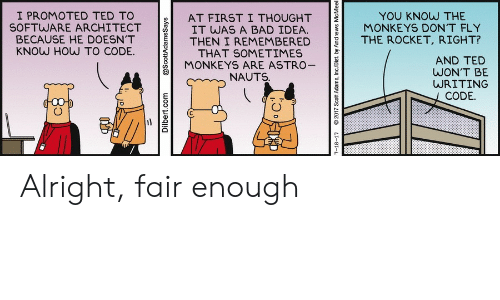 Promoted: I PROMOTED TED TO  SOFTWARE ARCHITECT  BECAUSE HE DOESN'T  KNOW HOW TO CODE.  YOU KNOW THE  MONKEYS DON'T FLY  AT FIRST I THOUGHT  IT WAS A BAD IDEA.  THEN I REMEMBERED  THAT SOMETIMES  MONKEYS ARE ASTRO-  THE ROCKET, RIGHT?  AND TED  WON'T BE  WRITING  NAUTS.  CODE.  Dilbert.com  @ScottAdamsSays  7-18-17  2017 Scott Adams, Inc/Dist. by Andrews McMeel Alright, fair enough