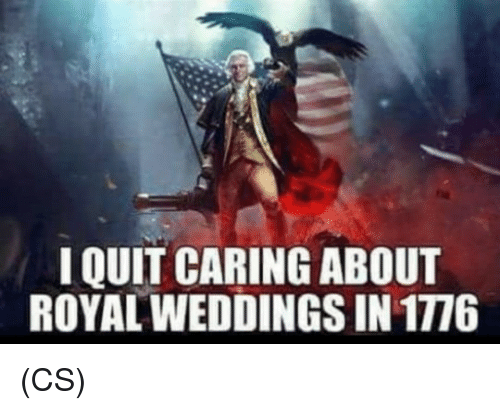 I Quit: I QUIT CARING ABOUT  ROYAL WEDDINGS IN 1776 (CS)
