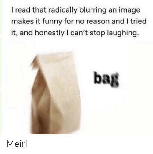 i cant: I read that radically blurring an image  makes it funny for no reason and I tried  it, and honestly I can't stop laughing.  bag Meirl