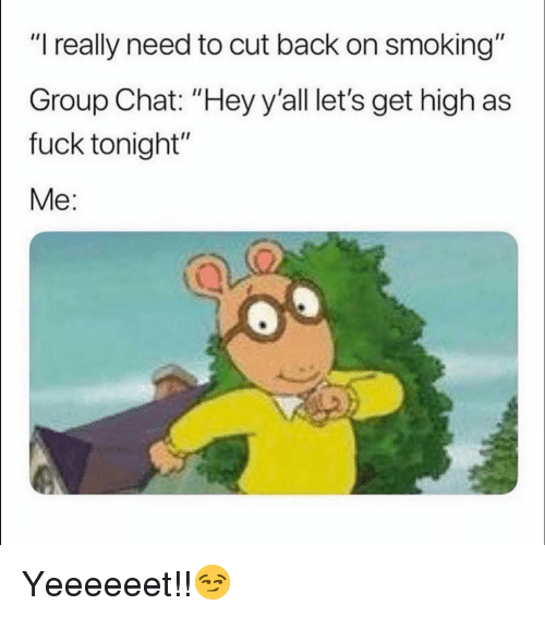 "Funny, Group Chat, and Smoking: ""I really need to cut back on smoking""  Group Chat: ""Hey y'all let's get high as  fuck tonight""  Me: Yeeeeeet!!😏"