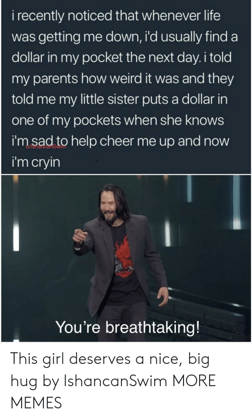 Dank, Life, and Memes: i recently noticed that whenever life  was getting me down, i'd usually find a  dollar in my pocket the next day. i told  my parents how weird it was and they  told me my little sister puts a dollar in  one of my pockets when she knows  i'm sad to help cheer me up and now  i'm cryin  You're breathtaking! This girl deserves a nice, big hug by IshancanSwim MORE MEMES