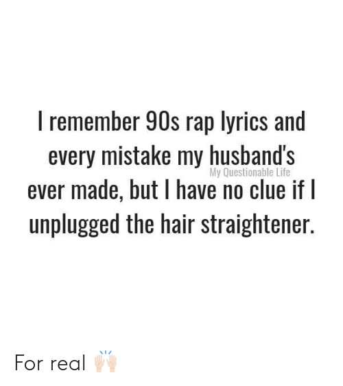 No Clue: I remember 90s rap lyrics and  every mistake my husband's  ever made, but have no clue if I  unplugged the hair straightener.  My Questionable Life For real 🙌🏻