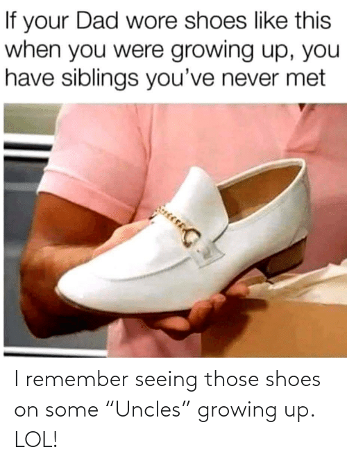 """Growing up: I remember seeing those shoes on some """"Uncles"""" growing up. LOL!"""