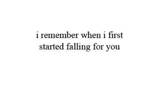 First, Remember, and You: i remember when i first  started falling for you