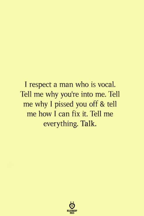 Respect, How, and Who: I respect a man who is vocal  Tell me why you're into me. Tell  me why I pissed you off & tell  me how I can fix it. Tell me  everything. Talk.  NSHP