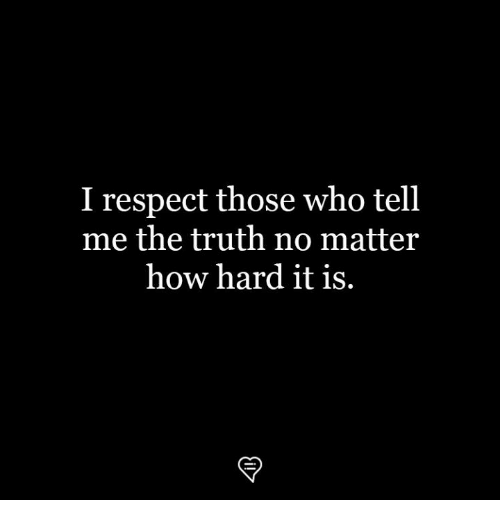 Memes, Respect, and Truth: I respect those who tell  me the truth no matter  how hard it is.  マ