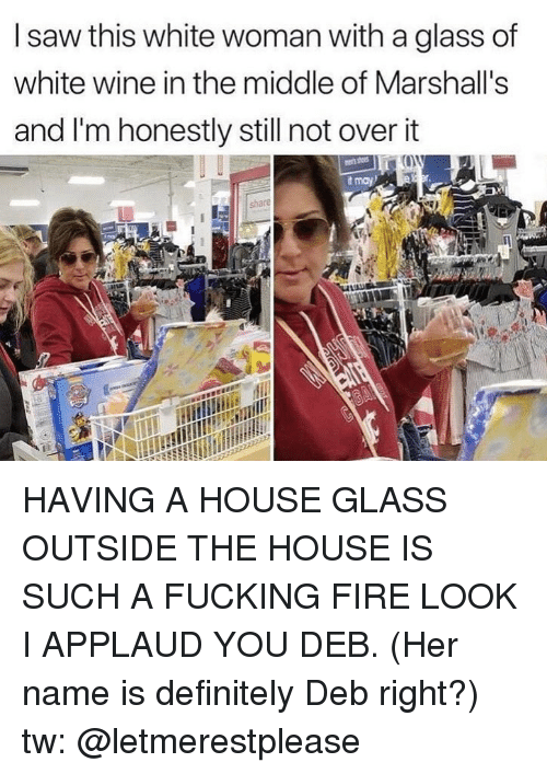 Applaud You: I saw this white woman with a glass of  white wine in the middle of Marshall's  and I'm honestly still not over it  t may HAVING A HOUSE GLASS OUTSIDE THE HOUSE IS SUCH A FUCKING FIRE LOOK I APPLAUD YOU DEB. (Her name is definitely Deb right?) tw: @letmerestplease