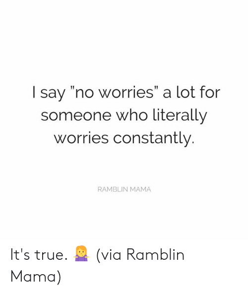 "Dank, True, and 🤖: I say ""no worries"" a lot for  someone who literally  worries constantly.  RAMBLIN MAMA It's true. 🤷‍♀️  (via Ramblin Mama)"