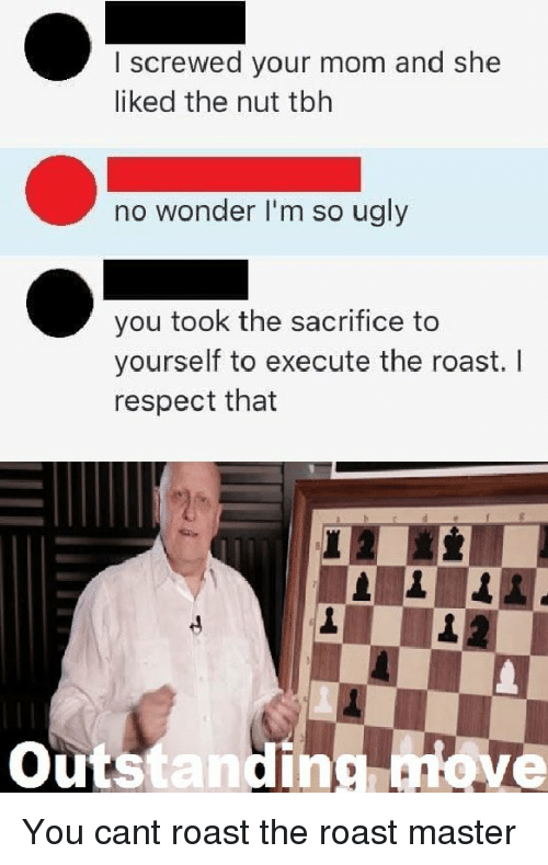 Respect, Roast, and Ugly: I screwed your mom and she  liked the nut tblh  no wonder I'm so ugly  you took the sacrifice to  yourself to execute the roast. I  respect that  Outstandin ove You cant roast the roast master