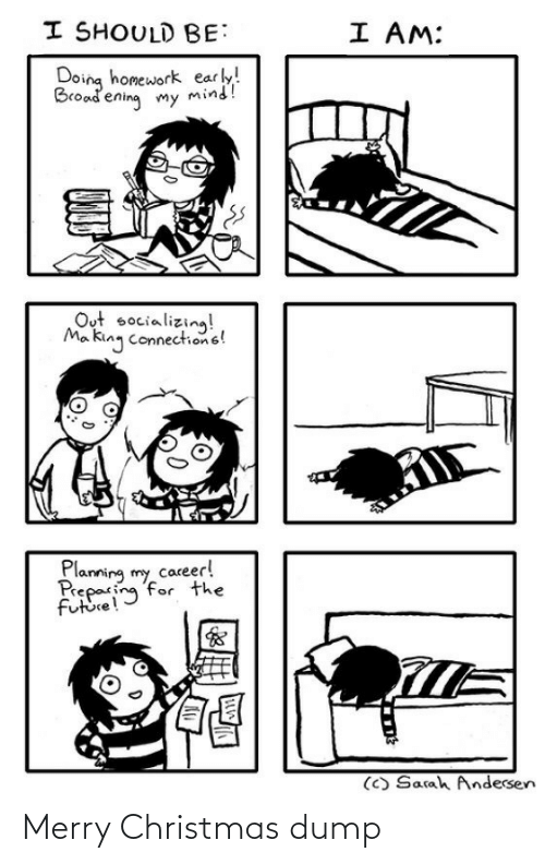 Merry Christmas: I SHOULD BE:  I AM:  Doing homework early!  Broadening my mind!  Out socializing!  Ma king connections!  Planning my career!  Preparing for the  future!  (C) Sarah Andersen Merry Christmas dump
