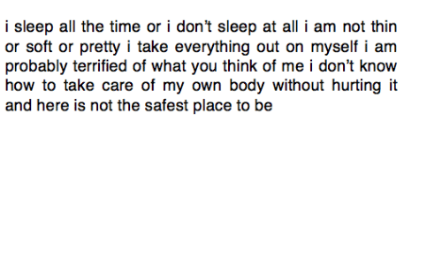 Body: i sleep all the time or i don't sleep at all i am not thin  or soft or pretty i take everything out on myself i am  probably terrified of what you think of me i don't know  how to take care of my own body without hurting it  and here is not the safest place to be