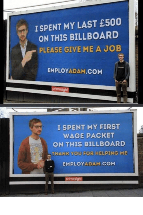 My First: I SPENT MY LAST £500  ON THIS BILLBOARD  PLEASE GIVE ME A JOB  EMPLOYADAM.COM  primesight  333308  I SPENT MY FIRST  WAGE PACKET  ON THIS BILLBOARD  THANK YOU FOR HELPING ME  EMPLOYADAM.COM  primesight How to get a job: