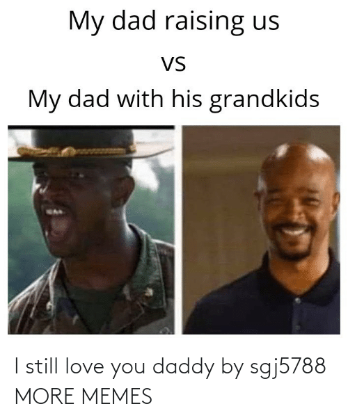 You Daddy: I still love you daddy by sgj5788 MORE MEMES