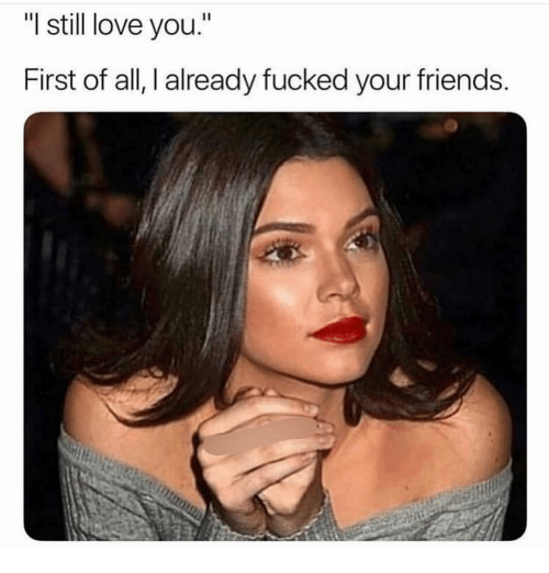 "I Still Love You: ""I still love you.""  First of all, I already fucked your friends"