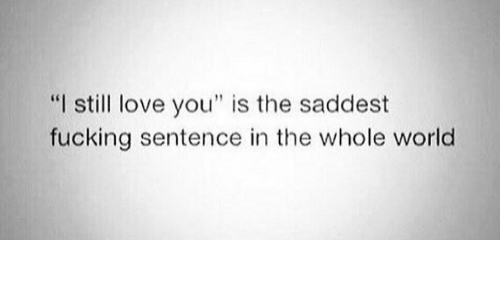 """still love: """"I still love you"""" is the saddest  fucking sentence in the whole world"""