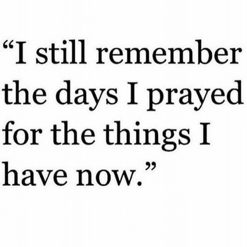 "Remember, Now, and Still: ""I still remember  the days I prayed  for the things I  have now,""  25"