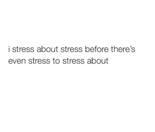 Stress, About, and Before: i stress about stress before there's  even stress to stress about