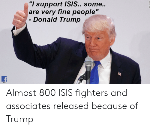 """Donald Trump, Isis, and Trump: """"I support ISIS.. some..  are very fine people""""  Donald Trump  Ads Almost 800 ISIS fighters and associates released because of Trump"""