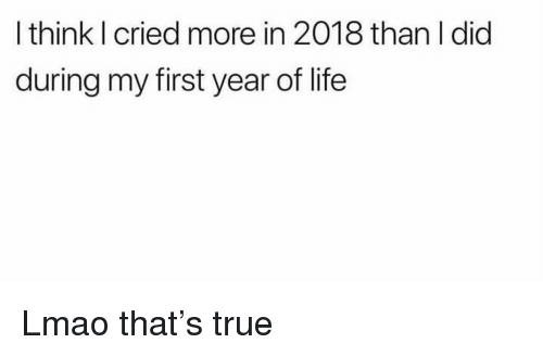 Funny, Life, and Lmao: I think I cried more in 2018 than I did  during my first year of life Lmao that's true