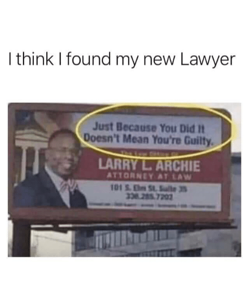 Lawyer: I think I found my new Lawyer  Just Because You Did It  Doesn't Mean You're Guilty  LARRY L.ARCHIE  ATTORNEY AT LAW  101S.ESlte3  338 285 7202