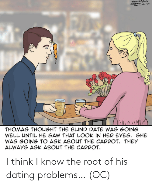 i think: I think I know the root of his dating problems… (OC)
