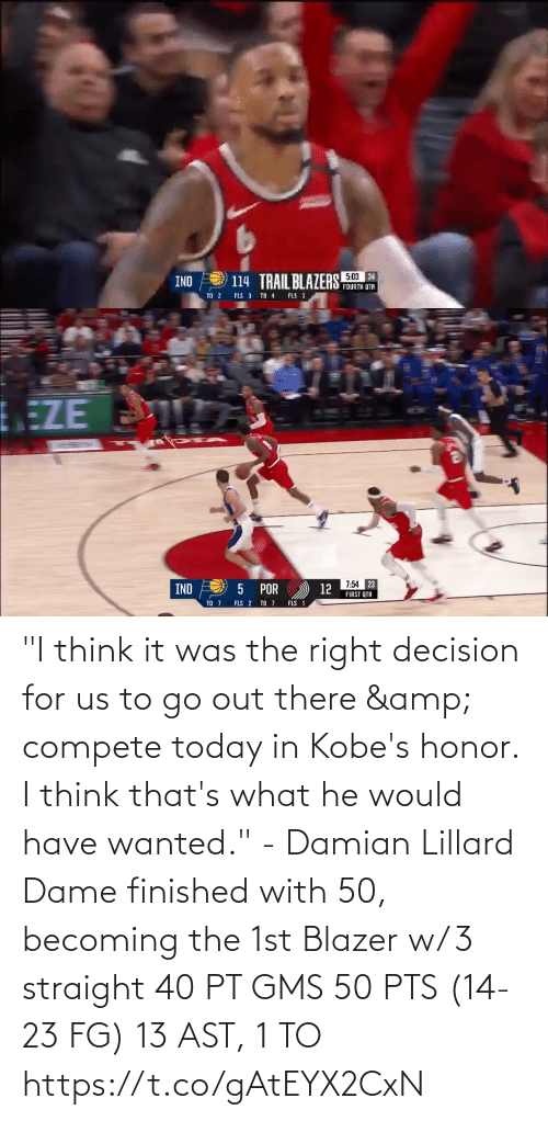 """decision: """"I think it was the right decision for us to go out there & compete today in Kobe's honor. I think that's what he would have wanted."""" - Damian Lillard  Dame finished with 50, becoming the 1st Blazer w/ 3 straight 40 PT GMS   50 PTS (14-23 FG) 13 AST, 1 TO https://t.co/gAtEYX2CxN"""