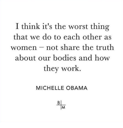Bodies , Michelle Obama, and Obama: I think it's the worst thing  that we do to each other as  women not share the truth  about our bodies and how  they work  MICHELLE OBAMA