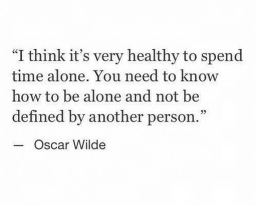 "Being Alone, How To, and Time: ""I think it's very healthy to spend  time alone. You need to know  how to be alone and not be  defined by another person.  3  Oscar Wilde"