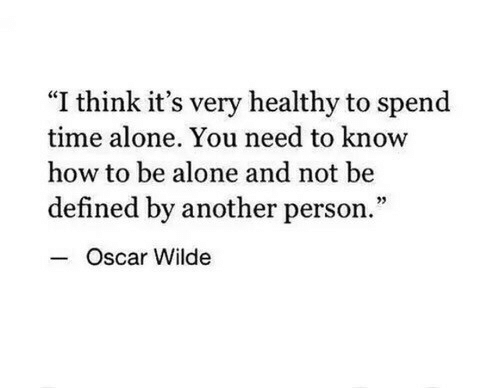 """Being Alone, How To, and Time: """"I think it's very healthy to spend  time alone. You need to know  how to be alone and not be  defined by another person.""""  Oscar Wilde"""