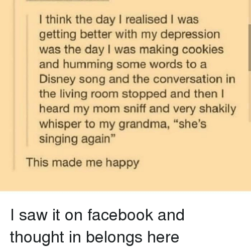 "Cookies, Disney, and Facebook: I think the day I realised I was  getting better with my depression  was the day I was making cookies  and humming some words to a  Disney song and the conversation in  the living room stopped and then l  heard my mom sniff and very shakily  whisper to my grandma, ""she's  singing again""  This made me happy I saw it on facebook and thought in belongs here"