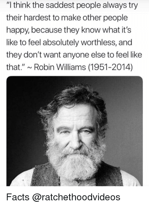 """Facts, Memes, and Happy: """"I think the saddest people always try  their hardest to make other people  happy, because they know what it's  like to feel absolutely worthless, and  they don't want anyone else to feel like  that."""" ~Robin Williams (1951-2014) Facts @ratchethoodvideos"""