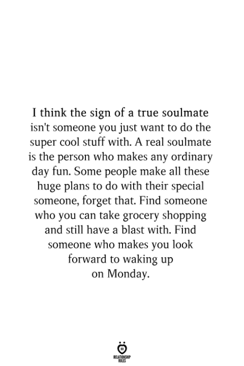 Shopping, True, and Cool: I think the sign of a true soulmate  isn't someone you just want to do the  super cool stuff with. A real soulmate  is the person who makes any ordinary  day fun. Some people make all these  huge plans to do with their special  someone, forget that. Find someone  who you can take grocery shopping  and still have a blast with. Find  someone who makes you look  forward to waking up  on Monday.