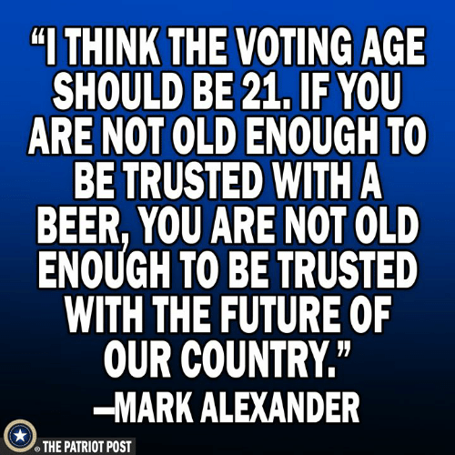 """the patriot: """"I THINK  THE VOTING AGE  SHOULD BE 21, IF YOU  ARE NOT OLD ENOUGH TO  BE TRUSTED WITH A  BEER, YOU ARE NOT OLD  ENOUGH TO BE TRUSTED  WITH THE FUTURE OF  OUR COUNTRY""""  -MARK ALEXANDER  THE PATRIOT POST"""
