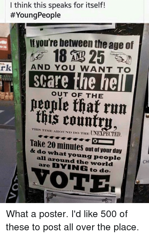 Memes, Run, and Scare: I think this speaks for itself!  #YoungPeople  Ityou're between the age of  rk  AND YOU WANT TO  scare the he  eople that run  this country.  OUT OF THE  YIHIS TINIE AEOUND DO THE UNEXPECTED.  Take 20 minutes out of your day  & do what young people  all around the world  are DYING to do.  CH  ОТЕ What a poster. I'd like 500 of these to post all over the place.