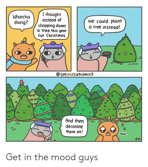 Christmas, Mood, and Tree: I thought  Whatcha  doing?  instead of  chopping down  a tree this year  for Christmas  we could plant  a tree instead!  @ catandcatcomics  And then  decorate  them all!  wau-  수지 Get in the mood guys