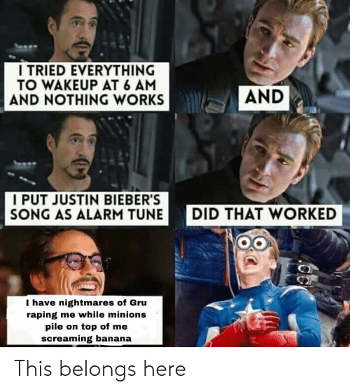 pile on: I TRIED EVERYTHING  TO WAKEUP AT 6 AM  AND NOTHING WORKS  AND  I PUT JUSTIN BIEBER'S  SONG AS ALARM TUNE  DID THAT WORKED  I have nightmares of Gru  raping me while minions  pile on top of me  screaming banana This belongs here