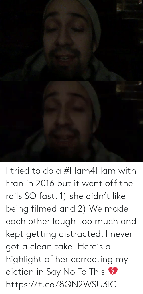 clean: I tried to do a #Ham4Ham with Fran in 2016 but it went off the rails SO fast. 1) she didn't like being filmed and 2) We made each other laugh too much and kept getting distracted. I never got a clean take. Here's a highlight of her correcting my diction in Say No To This 💔 https://t.co/8QN2WSU3IC