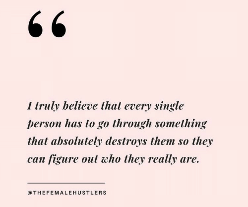 Single, Who, and Can: I truly believe that every single  person has to go through something  that absolutely destroys them so  they  can figure out who they really are.  @THEFEMALEHUSTLERS