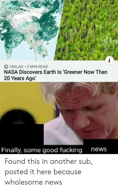 Nasa, News, and Earth: i  UNILAD 2 MIN READ  NASA Discovers Earth Is 'Greener Now Than  20 Years Ago  Finally, some good fucking  news Found this in another sub, posted it here because wholesome news
