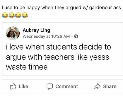 Arguing, Ass, and Love: I use to be happy when they argued w/ gardenour ass  Aubrey Ling  Wednesday at 10:26 AM  i love when students decide to  argue with teachers like yesss  waste timee  Like Comment  Share