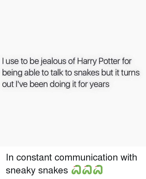 Sneakiness: I use to be jealous of Harry Potter for  being able to talk to snakes but it turns  out I've been doing it for years In constant communication with sneaky snakes 🐍🐍🐍