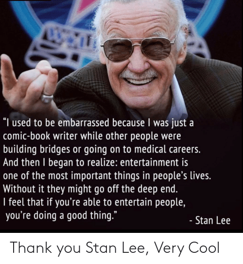 """Go Off: """"I used to be embarrassed because I was just a  comic-book writer while other people were  building bridges or going on to medical careers.  And then I began to realize: entertainment is  one of the most important things in people's lives.  Without it they might go off the deep end.  I feel that if you're able to entertain people,  you're doing a good thing.""""  - Stan Lee Thank you Stan Lee, Very Cool"""