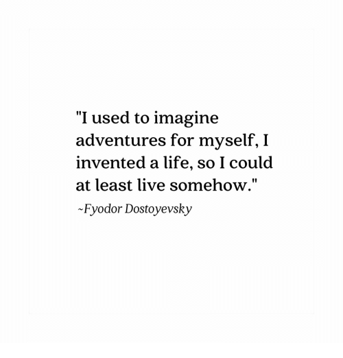 "Life, Live, and Imagine: ""I used to imagine  adventures for myself, I  invented a life, so I coulod  at least live somehow.""  Fyodor Dostoyevsky  10"