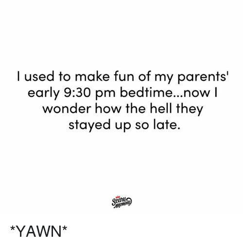 Dank, Parents, and Hell: I used to make fun of my parents'  early 9:30 pm bedtime...now I  wonder how the hell they  stayed up so late *YAWN*