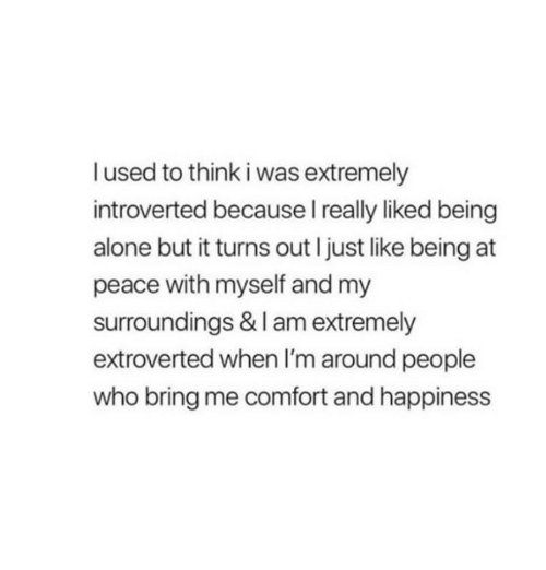 at-peace: I used to think i was extremely  introverted because I really liked being  alone but it turns out I just like being at  peace with myself and my  surroundings & I am extremely  extroverted when I'm around people  who bring me comfort and happiness