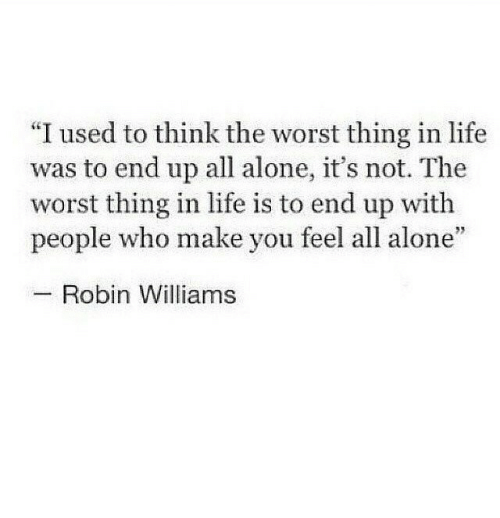 """Being Alone, Life, and The Worst: """"I used to think the worst thing in life  was to end up all alone, it's not. The  worst thing in life is to end up with  people who make you feel all alone  Robin Williams"""