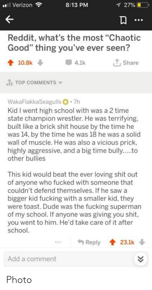 """Dude, Fucking, and Reddit: i Verizon  8:13 PM  27%  Reddit, what's the most """"Chaotic  Good"""" thing you've ever seen?  Share  10.8k  4.1k  TOP COMMENTS  WakaFlakkaSeagulls 7h  Kid I went high school with was a 2 time  state champion wrestler. He was terrifying.  built like a brick shit house by the time he  was 14, by the time he was 18 he was a solid  wall of muscle. He was also a vicious prick,  highly aggressive, and a big time bully..to  other bullies  This kid would beat the ever loving shit out  of anyone who fucked with someone that  couldn't defend themselves. If he saw a  bigger kid fucking with a smaller kid, they  were toast. Dude was the fucking superman  of my school. If anyone was giving you shit,  you went to him. He'd take care of it after  school.  Reply  23.1k  Add a comment  >> Photo"""