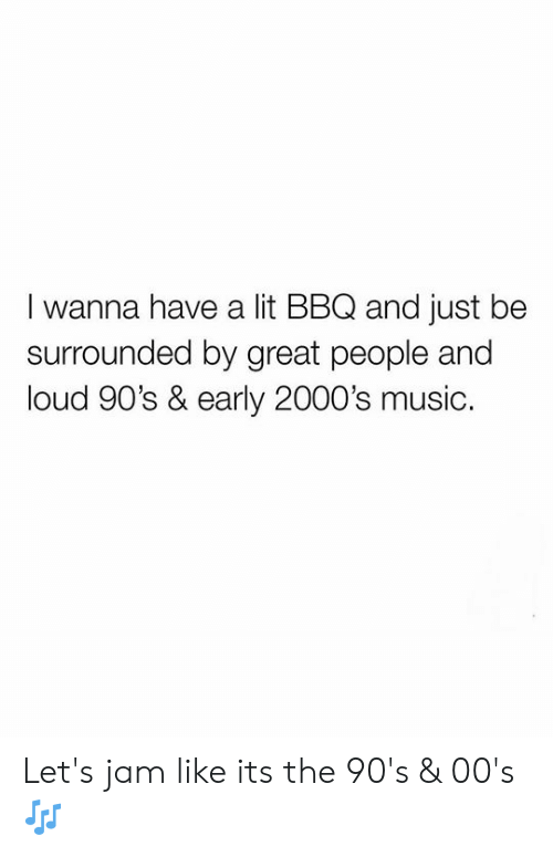 Lit, Music, and 2000s: I wanna have a lit BBQ and just be  surrounded by great people and  loud 90's & early 2000's music. Let's jam like its the 90's & 00's 🎶
